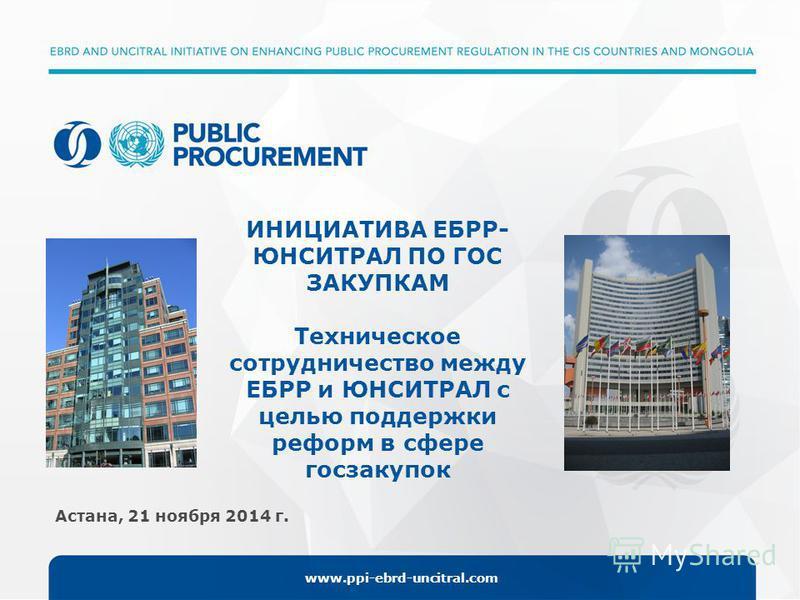 www.ppi-ebrd-uncitral.com Астана, 21 ноября 2014 г. ИНИЦИАТИВА ЕБРР- ЮНСИТРАЛ ПО ГОС ЗАКУПКАМ Техническое сотрудничество между ЕБРР и ЮНСИТРАЛ с целью поддержки реформ в сфере госзакупок