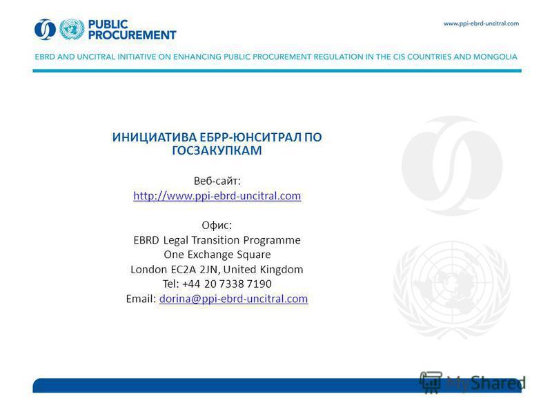 ИНИЦИАТИВА ЕБРР-ЮНСИТРАЛ ПО ГОСЗАКУПКАМ Веб-сайт: http://www.ppi-ebrd-uncitral.com Офис: EBRD Legal Transition Programme One Exchange Square London EC2A 2JN, United Kingdom Tel: +44 20 7338 7190 Email: dorina@ppi-ebrd-uncitral.comdorina@ppi-ebrd-unci