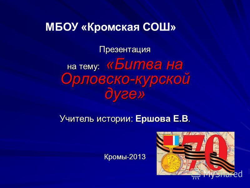Презентация на тему: «Битва на Орловско-курской дуге» Учитель истории: Ершова Е.В. Кромы-2013 МБОУ «Кромская СОШ»