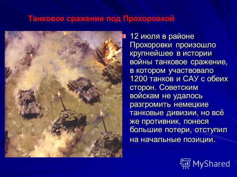 12 июля в районе Прохоровки произошло крупнейшее в истории войны танковое сражение, в котором участвовало 1200 танков и САУ с обеих сторон. Советским войскам не удалось разгромить немецкие танковые дивизии, но всё же противник, понеся большие потери,