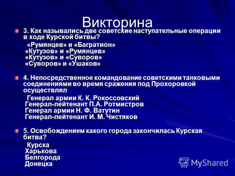 Викторина 3. Как назывались две советские наступательные операции в ходе Курской битвы? «Румянцев» и «Багратион» «Кутузов» и «Румянцев» «Кутузов» и «Суворов» «Суворов» и «Ушаков» 4. Непосредственное командование советскими танковыми соединениями во в