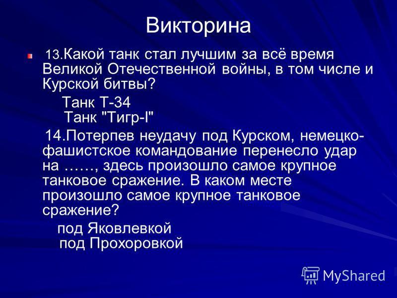 Викторина 13. Какой танк стал лучшим за всё время Великой Отечественной войны, в том числе и Курской битвы? Танк Т-34 Танк