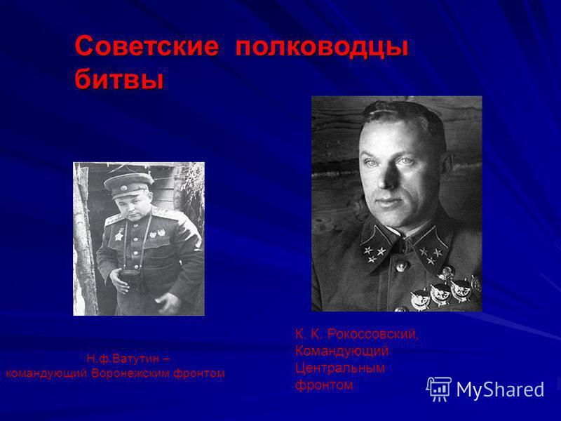 Н.ф.Ватутин – командующий Воронежским фронтом К. К. Рокоссовский, Командующий Центральным фронтом Советские полководцы битвы