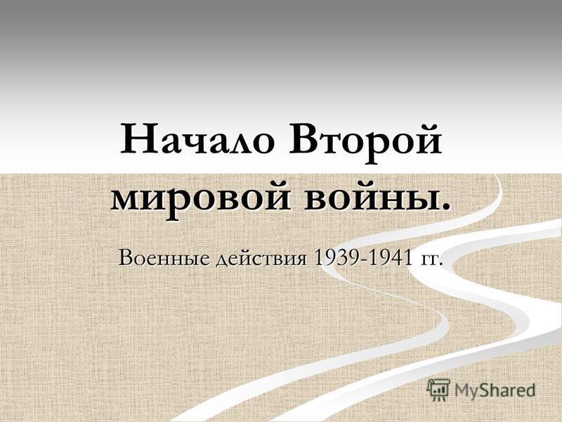 Начало Второй мировой войны. Военные действия 1939-1941 гг.