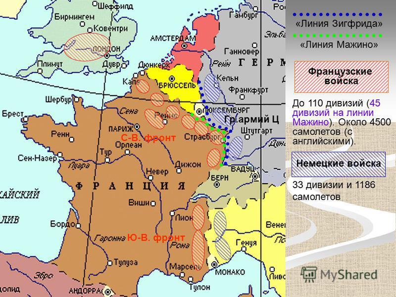 «Линия Зигфрида» «Линия Мажино» Гр.армий Ц Ю-В. фронт С-В. фронт Немецкие войска Французские войска До 110 дивизий (45 дивизий на линии Мажино). Около 4500 самолетов (с английскими). 33 дивизии и 1186 самолетов