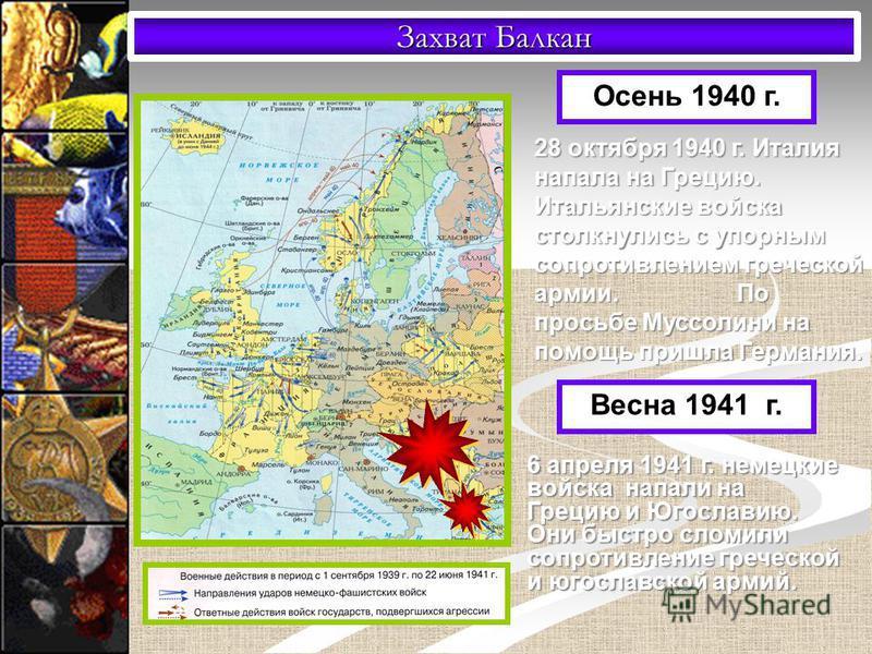 Захват Балкан Осень 1940 г. 28 октября 1940 г. Италия напала на Грецию. Итальянские войска столкнулись с упорным сопротивлением греческой армии. По просьбе Муссолини на помощь пришла Германия. Весна 1941 г. 6 апреля 1941 г. немецкие войска напали на