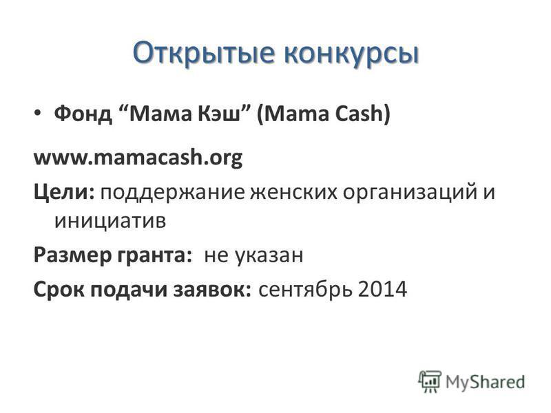 Открытые конкурсы Фонд Мама Кэш (Mama Cash) www.mamacash.org Цели: поддержание женских организаций и инициатив Размер гранта: не указан Срок подачи заявок: сентябрь 2014