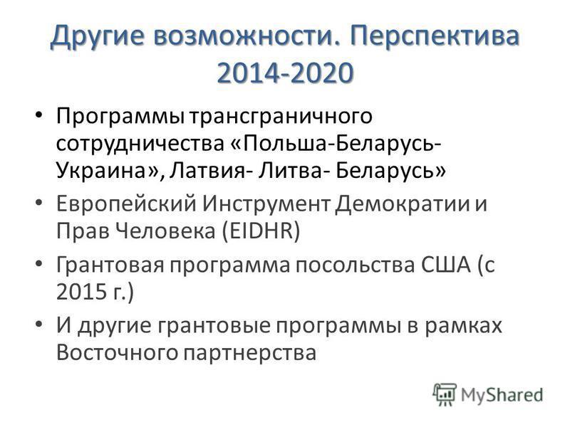 Другие возможности. Перспектива 2014-2020 Программы трансграничного сотрудничества «Польша-Беларусь- Украина», Латвия- Литва- Беларусь» Европейский Инструмент Демократии и Прав Человека (EIDHR) Грантовая программа посольства США (с 2015 г.) И другие