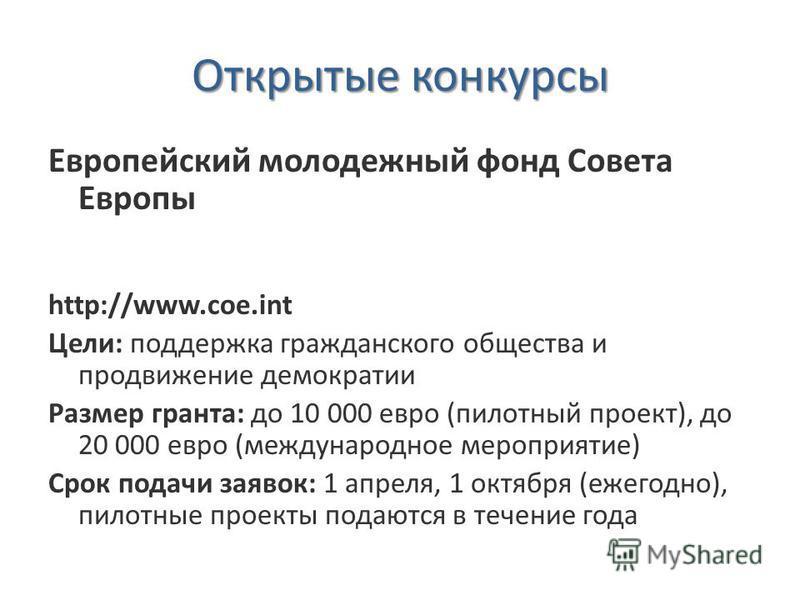 Открытые конкурсы Европейский молодежный фонд Совета Европы http://www.coe.int Цели: поддержка гражданского общества и продвижение демократии Размер гранта: до 10 000 евро (пилотный проект), до 20 000 евро (международное мероприятие) Срок подачи заяв