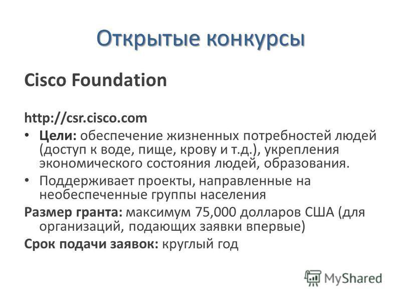 Открытые конкурсы Cisco Foundation http://csr.cisco.com Цели: обеспечение жизненных потребностей людей (доступ к воде, пище, крову и т.д.), укрепления экономического состояния людей, образования. Поддерживает проекты, направленные на необеспеченные г