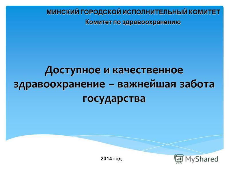 Доступное и качественное здравоохранение – важнейшая забота государства Комитет по здравоохранению МИНСКИЙ ГОРОДСКОЙ ИСПОЛНИТЕЛЬНЫЙ КОМИТЕТ 2014 год