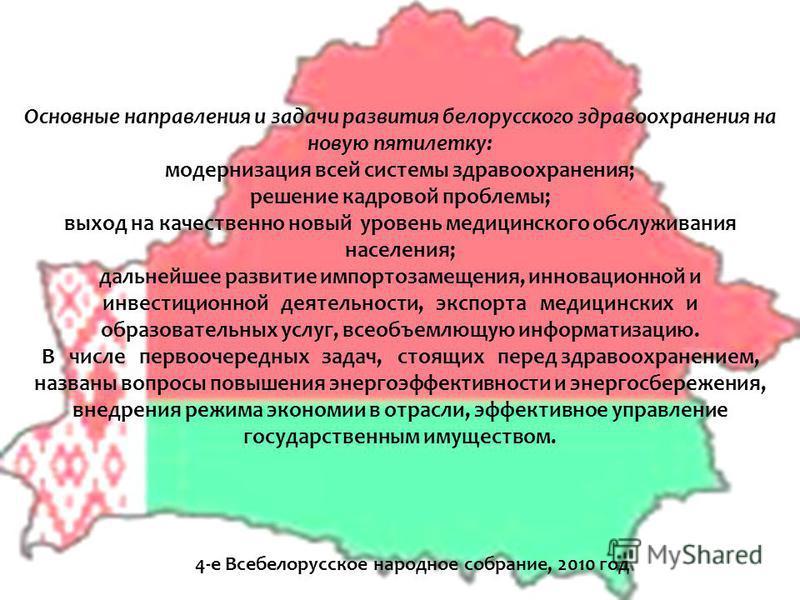 4-е Всебелорусское народное собрание, 2010 год Основные направления и задачи развития белорусского здравоохранения на новую пятилетку: модернизация всей системы здравоохранения; решение кадровой проблемы; выход на качественно новый уровень медицинско