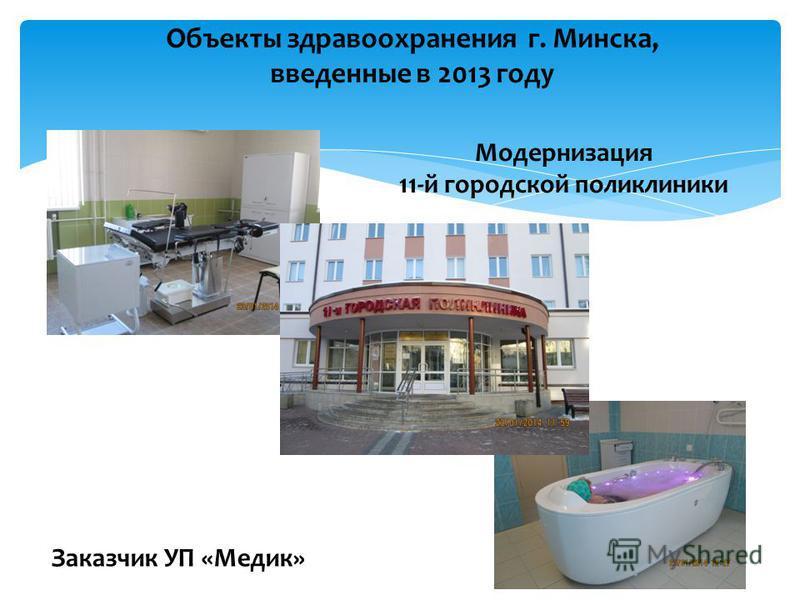 Объекты здравоохранения г. Минска, введенные в 2013 году Заказчик УП «Медик» Модернизация 11-й городской поликлиники