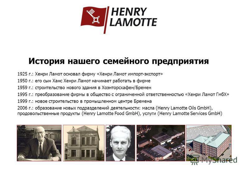 История нашего семейного предприятия 1925 г.: Хенри Ламот основал фирму «Хенри Ламот импорт-экспорт» 1950 г.: его сын Ханс Хенри Ламот начинает работать в фирме 1959 г.: строительство нового здания в Хоэнторсхафен/Бремен 1995 г.: преобразование фирмы