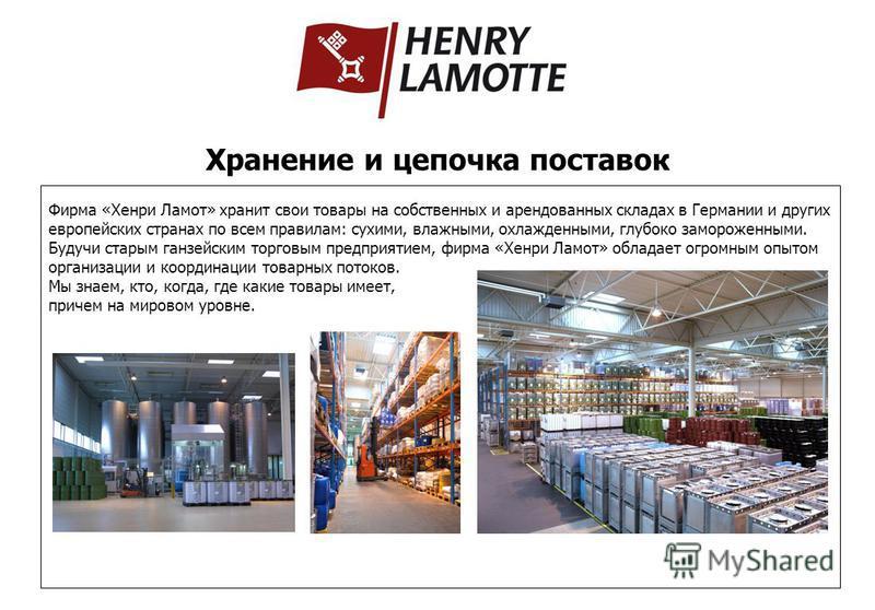 Фирма «Хенри Ламот» хранит свои товары на собственных и арендованных складах в Германии и других европейских странах по всем правилам: сухими, влажными, охлажденными, глубоко замороженными. Будучи старым ганзейским торговым предприятием, фирма «Хенри