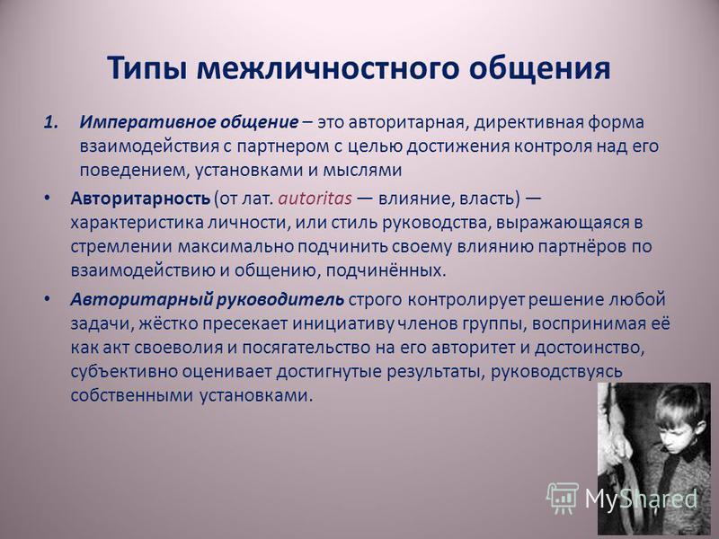 Типы межличностного общения 1. Императивное общение – это авторитарная, директивная форма взаимодействия с партнером с целью достижения контроля над его поведением, установками и мыслями Авторитарность (от лат. autoritas влияние, власть) характеристи