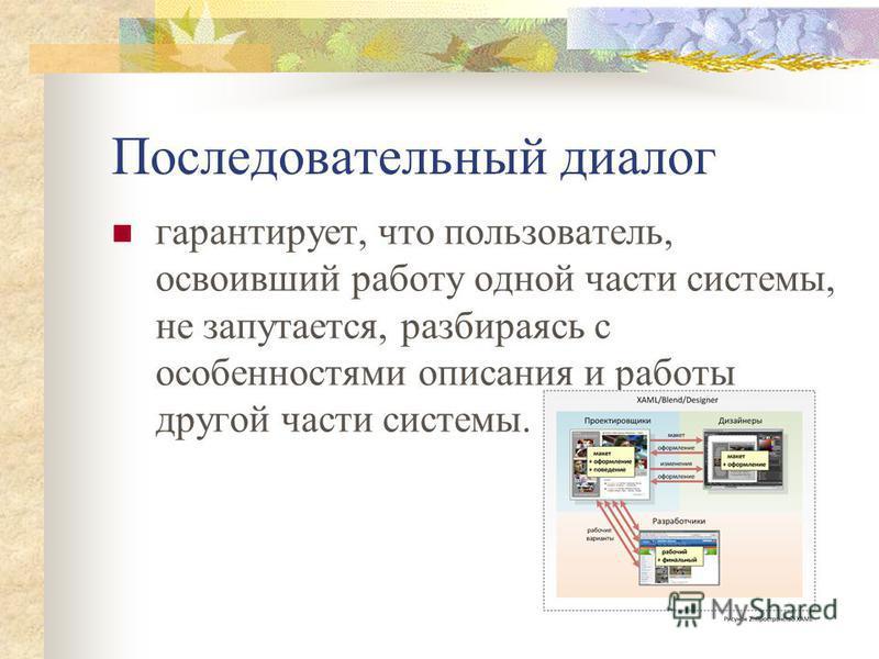 Последовательный диалог гарантирует, что пользователь, освоивший работу одной части системы, не запутается, разбираясь с особенностями описания и работы другой части системы.