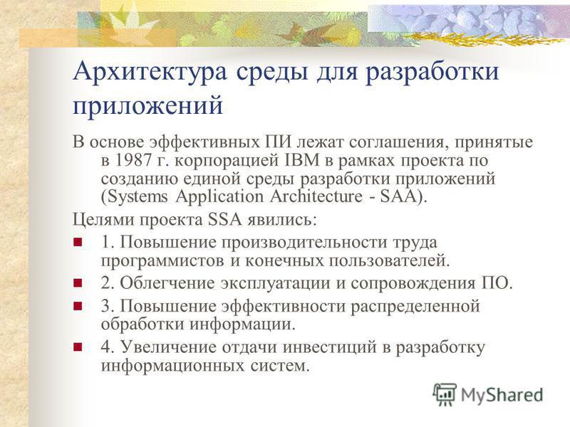 Архитектура среды для разработки приложений В основе эффективных ПИ лежат соглашения, принятые в 1987 г. корпорацией IBM в рамках проекта по созданию единой среды разработки приложений (Systems Application Architecture - SAA). Целями проекта SSA явил