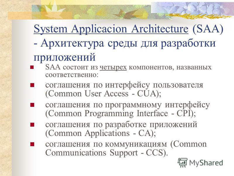 System Applicacion Architecture (SAA) - Архитектура среды для разработки приложений SAA состоит из четырех компонентов, названных соответственно: соглашения по интерфейсу пользователя (Common User Access - CUA); соглашения по программному интерфейсу