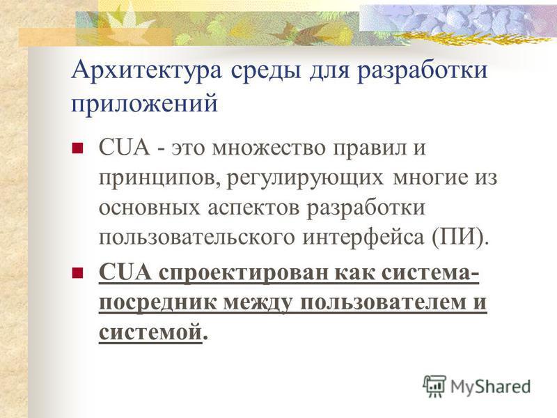 Архитектура среды для разработки приложений CUA - это множество правил и принципов, регулирующих многие из основных аспектов разработки пользовательского интерфейса (ПИ). CUA спроектирован как система- посредник между пользователем и системой.