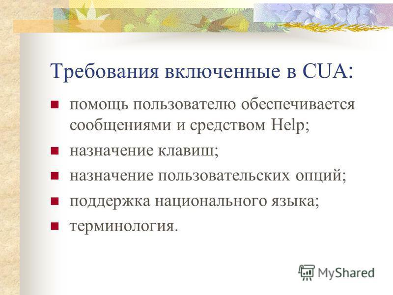 Требования включенные в CUA : помощь пользователю обеспечивается сообщениями и средством Help; назначение клавиш; назначение пользовательских опций; поддержка национального языка; терминология.
