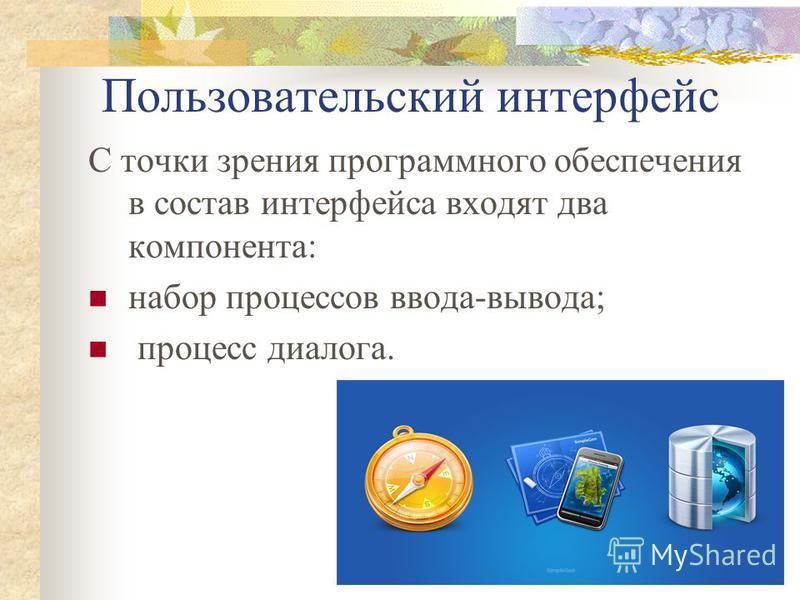 Пользовательский интерфейс С точки зрения программного обеспечения в состав интерфейса входят два компонента: набор процессов ввода-вывода; процесс диалога.