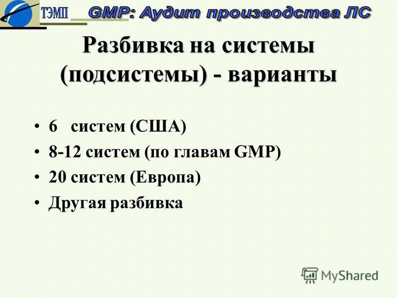 Разбивка на системы (подсистемы) - варианты 6 систем (США) 8-12 систем (по главам GMP) 20 систем (Европа) Другая разбивка