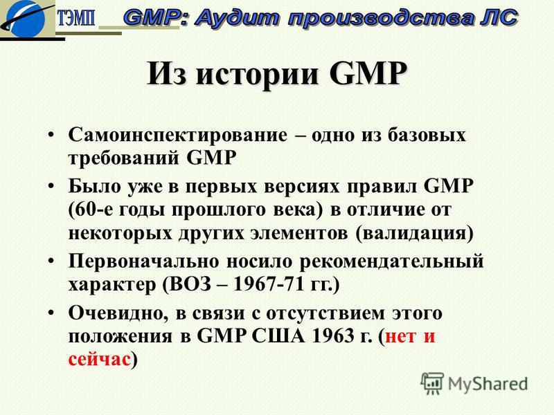 Из истории GMP Самоинспектирование – одно из базовых требований GMP Было уже в первых версиях правил GMP (60-е годы прошлого века) в отличие от некоторых других элементов (валидация) Первоначально носило рекомендательный характер (ВОЗ – 1967-71 гг.)