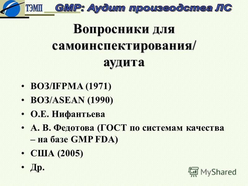 Вопросники для само инспектирования/ аудита ВОЗ/IFPMA (1971) ВОЗ/АSЕАN (1990) О.Е. Нифантьева А. В. Федотова (ГОСТ по системам качества – на базе GMP FDA) США (2005) Др.