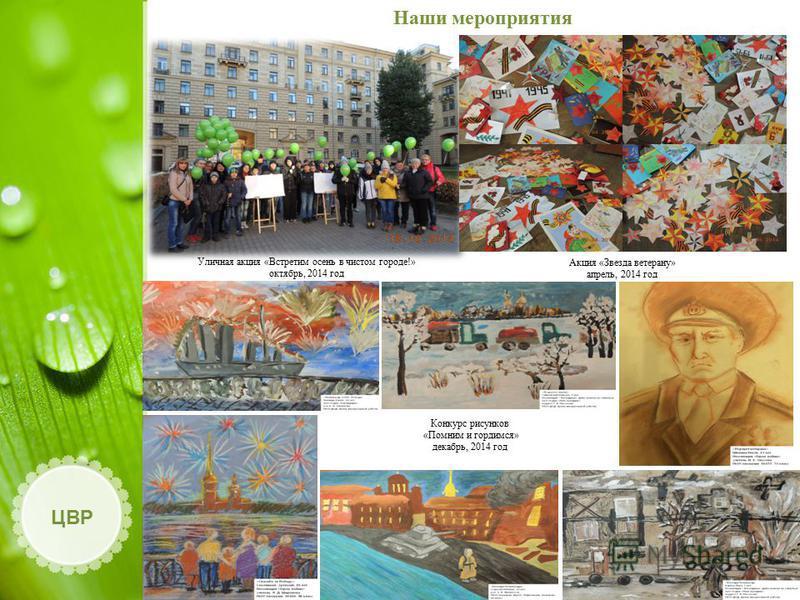 Наши мероприятия ЦВР Уличная акция «Встретим осень в чистом городе!» октябрь, 2014 год Акция «Звезда ветерану» апрель, 2014 год Конкурс рисунков «Помним и гордимся» декабрь, 2014 год