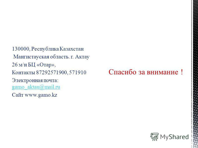 130000, Республика Казахстан Мангистауская область. г. Актау 26 м/н БЦ «Отар», Контакты 87292571900, 571910 Электронная почта: gamo_aktau@mail.ru gamo_aktau@mail.ru Сайт www.gamo.kz Спасибо за внимание !