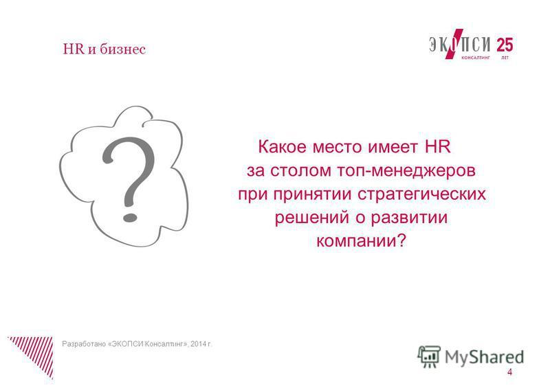 Какое место имеет HR за столом топ-менеджеров при принятии стратегических решений о развитии компании? 4 HR и бизнес Разработано «ЭКОПСИ Консалтинг», 2014 г.