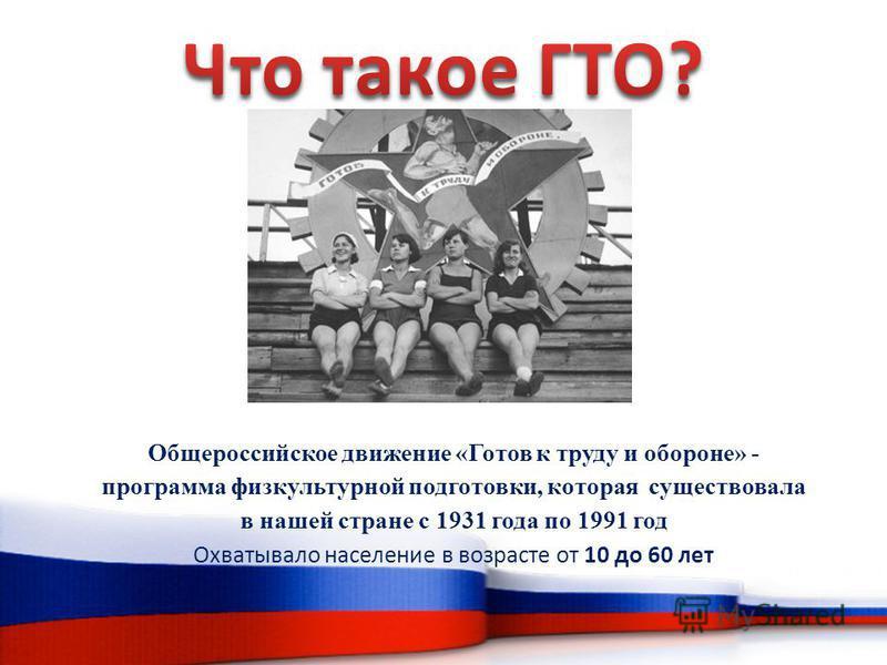 Общероссийское движение «Готов к труду и обороне» - программа физкультурной подготовки, которая существовала в нашей стране с 1931 года по 1991 год Охватывало население в возрасте от 10 до 60 лет