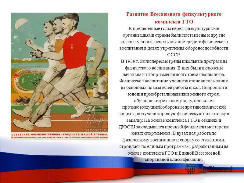 Развитие Всесоюзного физкультурного комплекса ГТО В предвоенные годы перед физкультурными организациями страны были поставлены и другие задачи - усилить использование средств физического воспитания в целях укрепления обороноспособности СССР. В 1939 г