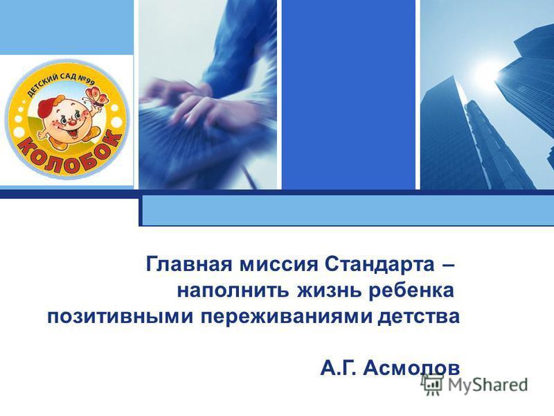 L o g o Главная миссия Стандарта – наполнить жизнь ребенка позитивными переживаниями детства А.Г. Асмолов