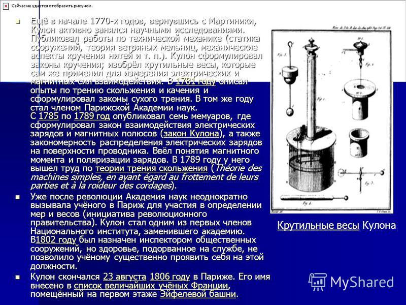 Ещё в начале 1770-х годов, вернувшись с Мартиники, Кулон активно занялся научными исследованиями. Публиковал работы по технической механике (статика сооружений, теория ветряных мельниц, механические аспекты кручения нитей и т. п.). Кулон сформулирова