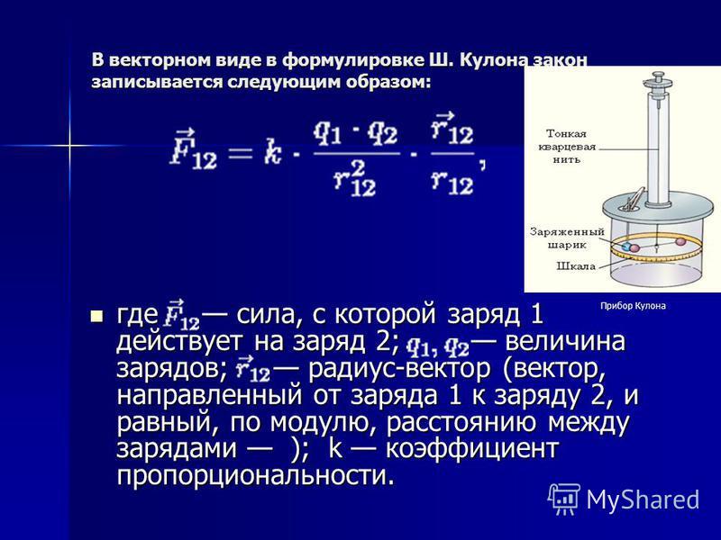 В векторном виде в формулировке Ш. Кулона закон записывается следующим образом: где сила, с которой заряд 1 действует на заряд 2; величина зарядов; радиус-вектор (вектор, направленный от заряда 1 к заряду 2, и равный, по модулю, расстоянию между заря