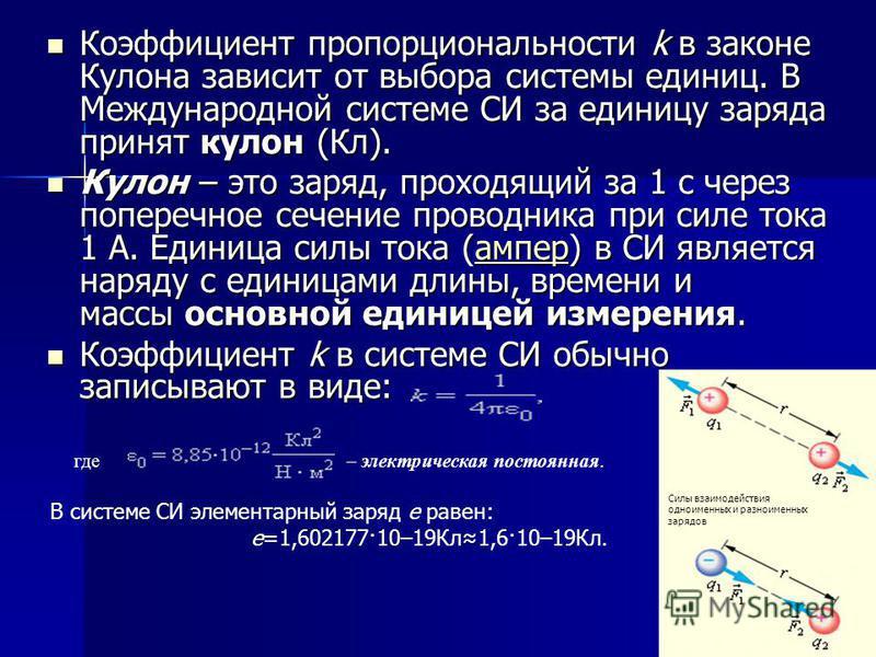 Коэффициент пропорциональности k в законе Кулона зависит от выбора системы единиц. В Международной системе СИ за единицу заряда принят кулон (Кл). Коэффициент пропорциональности k в законе Кулона зависит от выбора системы единиц. В Международной сист
