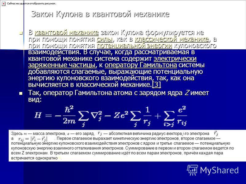 Закон Кулона в квантовой механике В квантовой механике закон Кулона формулируется не при помощи понятия силы, как в классической механике, а при помощи понятия потенциальной энергии кулоновского взаимодействия. В случае, когда рассматриваемая в квант