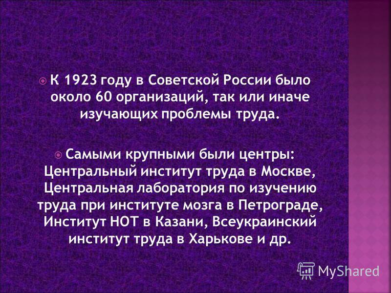 К 1923 году в Советской России было около 60 организаций, так или иначе изучающих проблемы труда. Самыми крупными были центры: Центральный институт труда в Москве, Центральная лаборатория по изучению труда при институте мозга в Петрограде, Институт Н