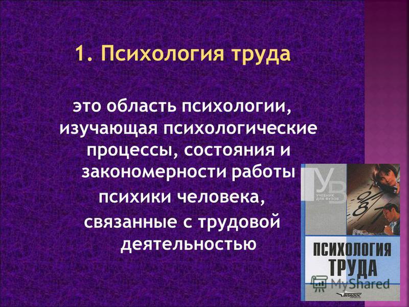 это область психологии, изучающая психологические процессы, состояния и закономерности работы психики человека, связанные с трудовой деятельностью