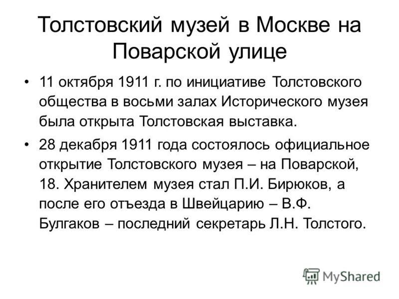 Толстовский музей в Москве на Поварской улице 11 октября 1911 г. по инициативе Толстовского общества в восьми залах Исторического музея была открыта Толстовская выставка. 28 декабря 1911 года состоялось официальное открытие Толстовского музея – на По