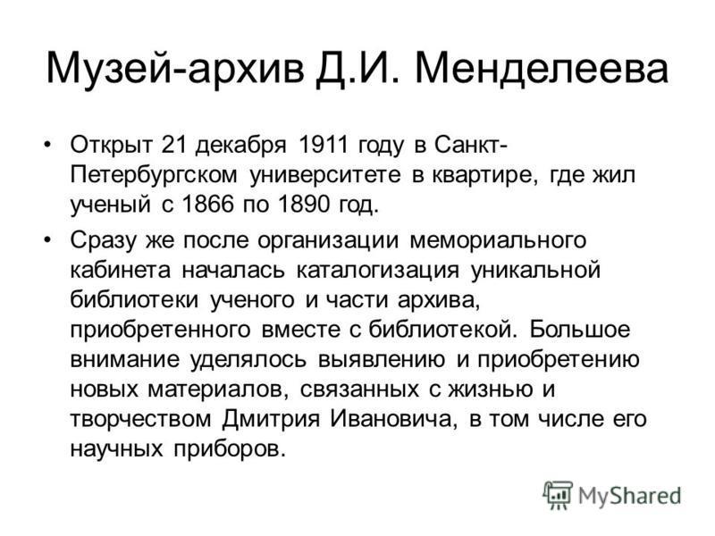 Музей-архив Д.И. Менделеева Открыт 21 декабря 1911 году в Санкт- Петербургском университете в квартире, где жил ученый с 1866 по 1890 год. Сразу же после организации мемориального кабинета началась каталогизация уникальной библиотеки ученого и части