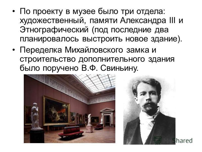 По проекту в музее было три отдела: художественный, памяти Александра III и Этнографический (под последние два планировалось выстроить новое здание). Переделка Михайловского замка и строительство дополнительного здания было поручено В.Ф. Свиньину.