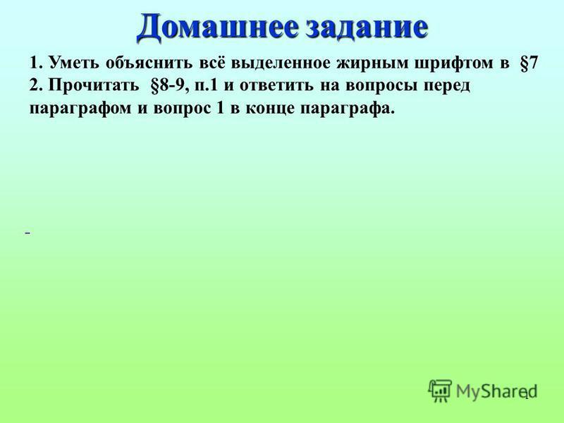 1 1. Уметь объяснить всё выделенное жирным шрифтом в §7 2. Прочитать §8-9, п.1 и ответить на вопросы перед параграфом и вопрос 1 в конце параграфа. - Домашнее задание