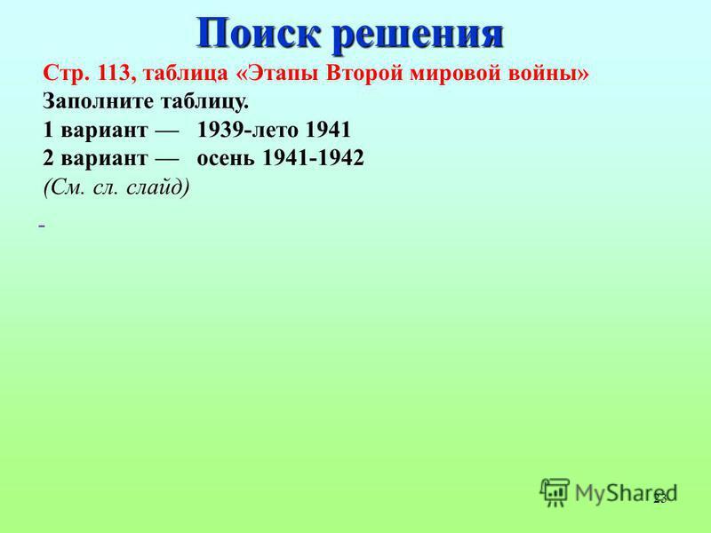 23 Поиск решения Стр. 113, таблица «Этапы Второй мировой войны» Заполните таблицу. 1 вариант 1939-лето 1941 2 вариант осень 1941-1942 (См. сл. слайд) -
