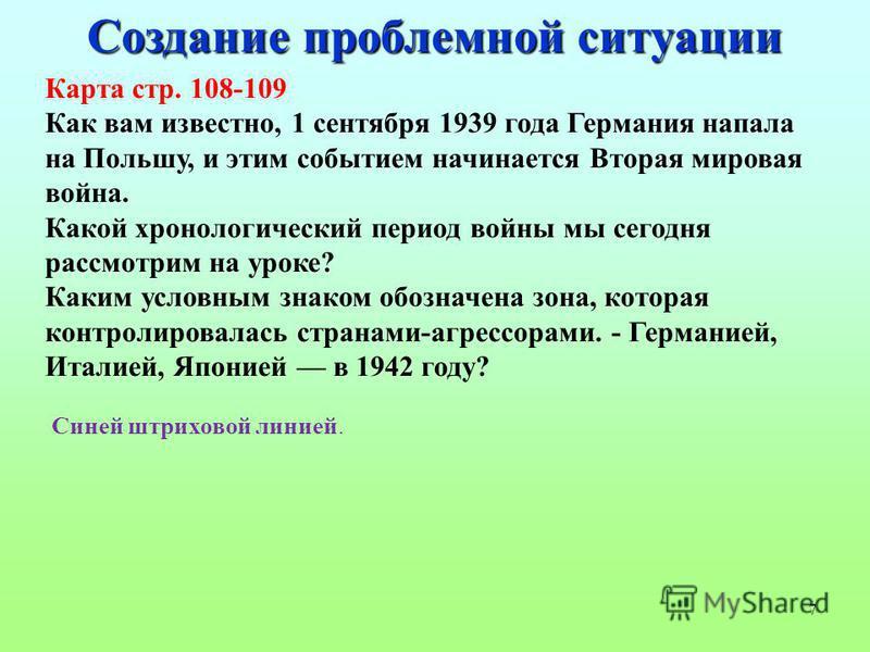 7 Создание проблемной ситуации Карта стр. 108-109 Как вам известно, 1 сентября 1939 года Германия напала на Польшу, и этим событием начинается Вторая мировая война. Какой хронологический период войны мы сегодня рассмотрим на уроке? Каким условным зна