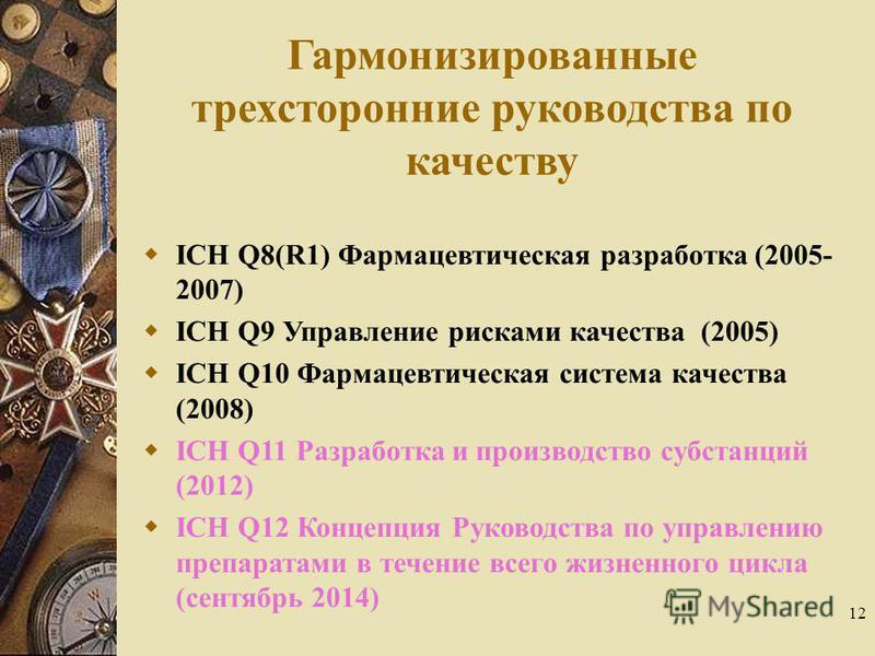 12 Гармонизированные трехсторонние руководства по качеству ICH Q8(R1) Фармацевтическая разработка (2005- 2007) ICH Q9 Управление рисками качества (2005) ICH Q10 Фармацевтическая система качества (2008) ICH Q11 Разработка и производство субстанций (20