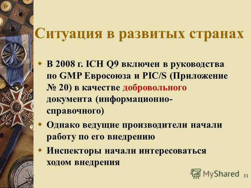 31 Ситуация в развитых странах В 2008 г. ICH Q9 включен в руководства по GMP Евросоюза и PIC/S (Приложение 20) в качестве добровольного документа (информационно- справочного) Однако ведущие производители начали работу по его внедрению Инспекторы нача