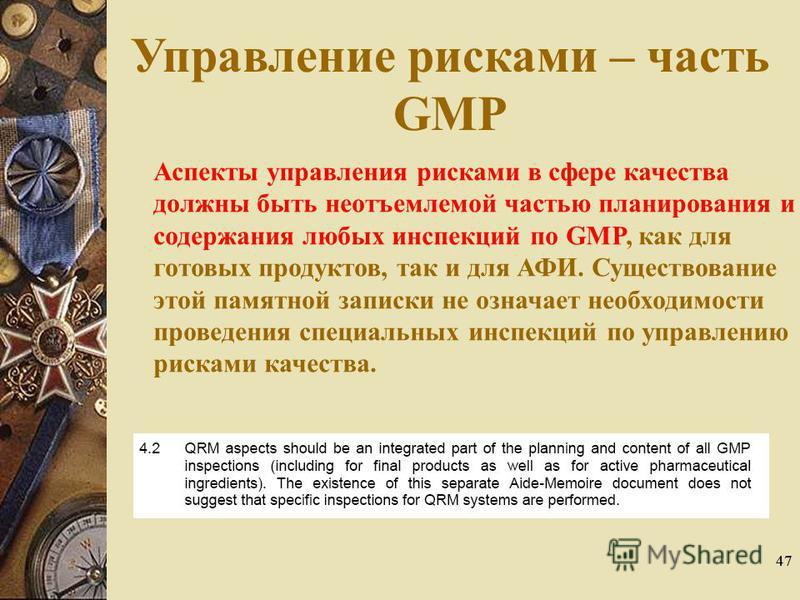 47 Управление рисками – часть GMP Аспекты управления рисками в сфере качества должны быть неотъемлемой частью планирования и содержания любых инспекций по GMP, как для готовых продуктов, так и для АФИ. Существование этой памятной записки не означает